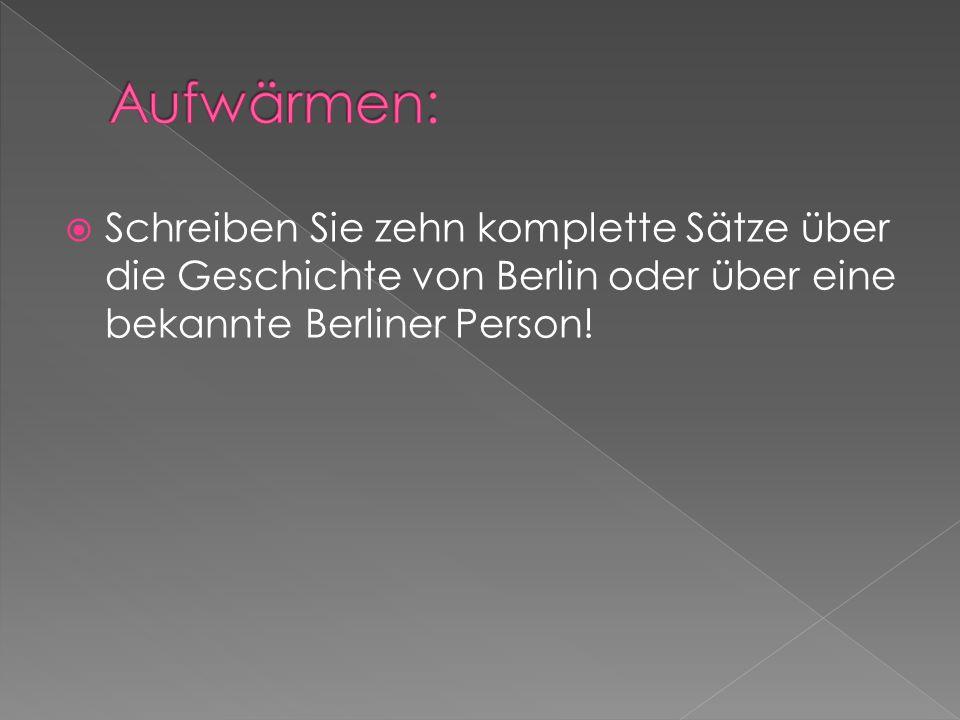 Aufwärmen: Schreiben Sie zehn komplette Sätze über die Geschichte von Berlin oder über eine bekannte Berliner Person!