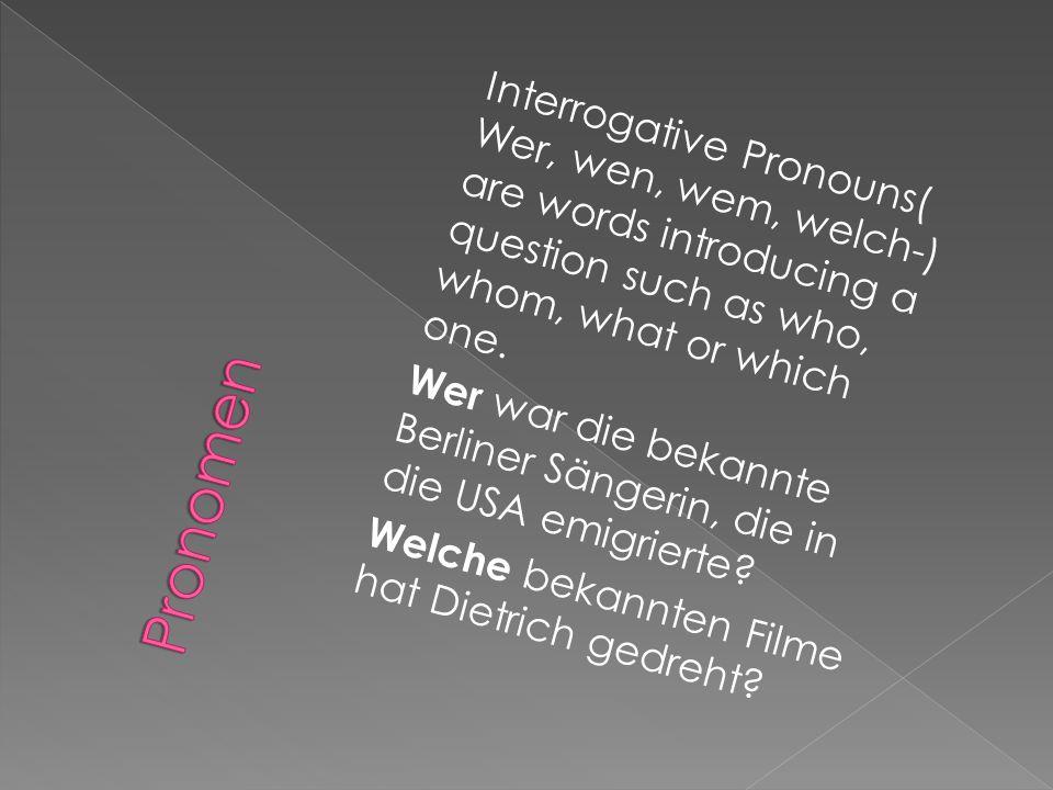 Interrogative Pronouns( Wer, wen, wem, welch-) are words introducing a question such as who, whom, what or which one. Wer war die bekannte Berliner Sängerin, die in die USA emigrierte Welche bekannten Filme hat Dietrich gedreht