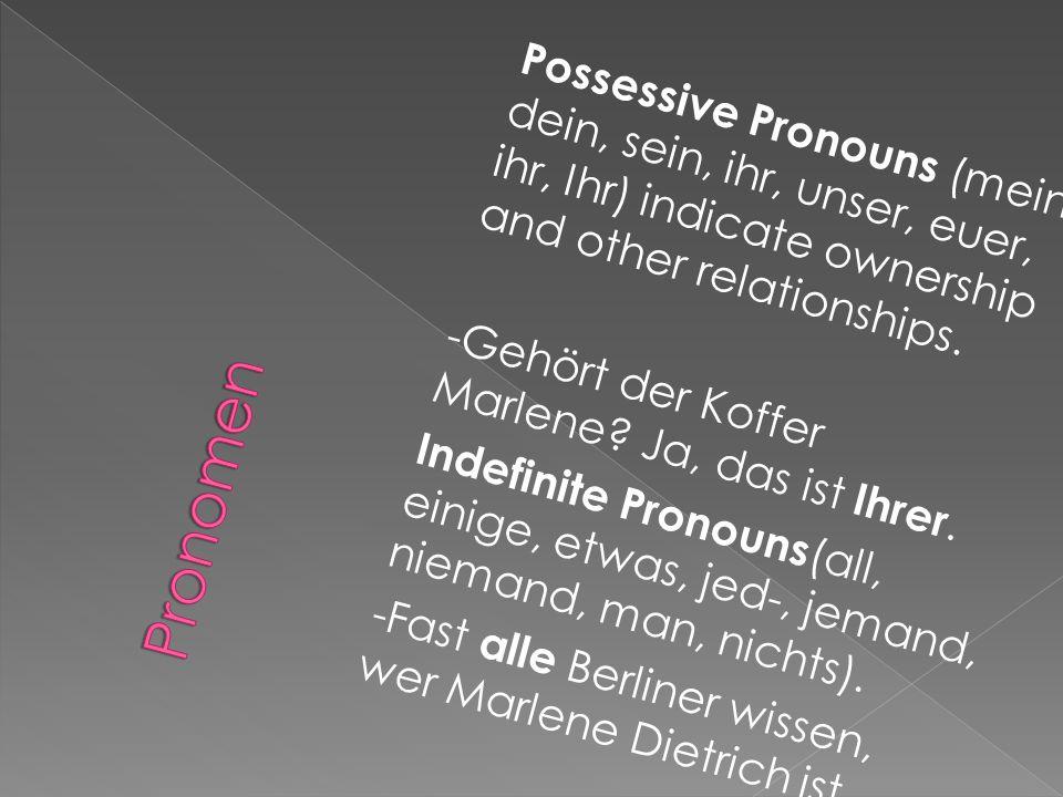Possessive Pronouns (mein, dein, sein, ihr, unser, euer, ihr, Ihr) indicate ownership and other relationships. -Gehört der Koffer Marlene Ja, das ist Ihrer. Indefinite Pronouns(all, einige, etwas, jed-, jemand, niemand, man, nichts). -Fast alle Berliner wissen, wer Marlene Dietrich ist.