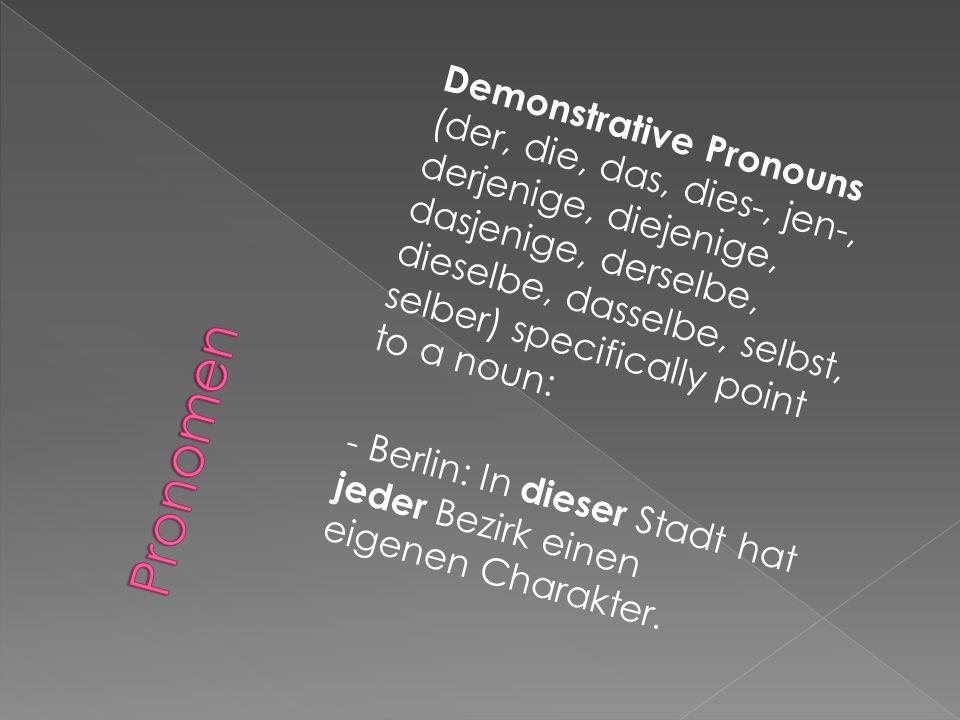Demonstrative Pronouns (der, die, das, dies-, jen-, derjenige, diejenige, dasjenige, derselbe, dieselbe, dasselbe, selbst, selber) specifically point to a noun: - Berlin: In dieser Stadt hat jeder Bezirk einen eigenen Charakter.