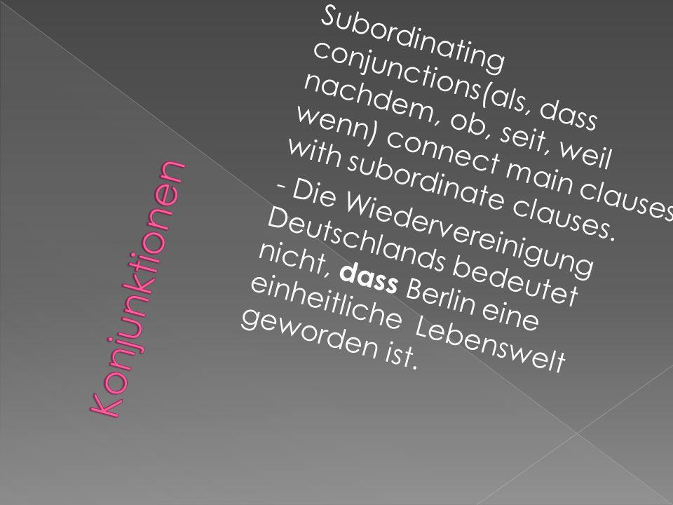 Subordinating conjunctions(als, dass nachdem, ob, seit, weil wenn) connect main clauses with subordinate clauses. - Die Wiedervereinigung Deutschlands bedeutet nicht, dass Berlin eine einheitliche Lebenswelt geworden ist.