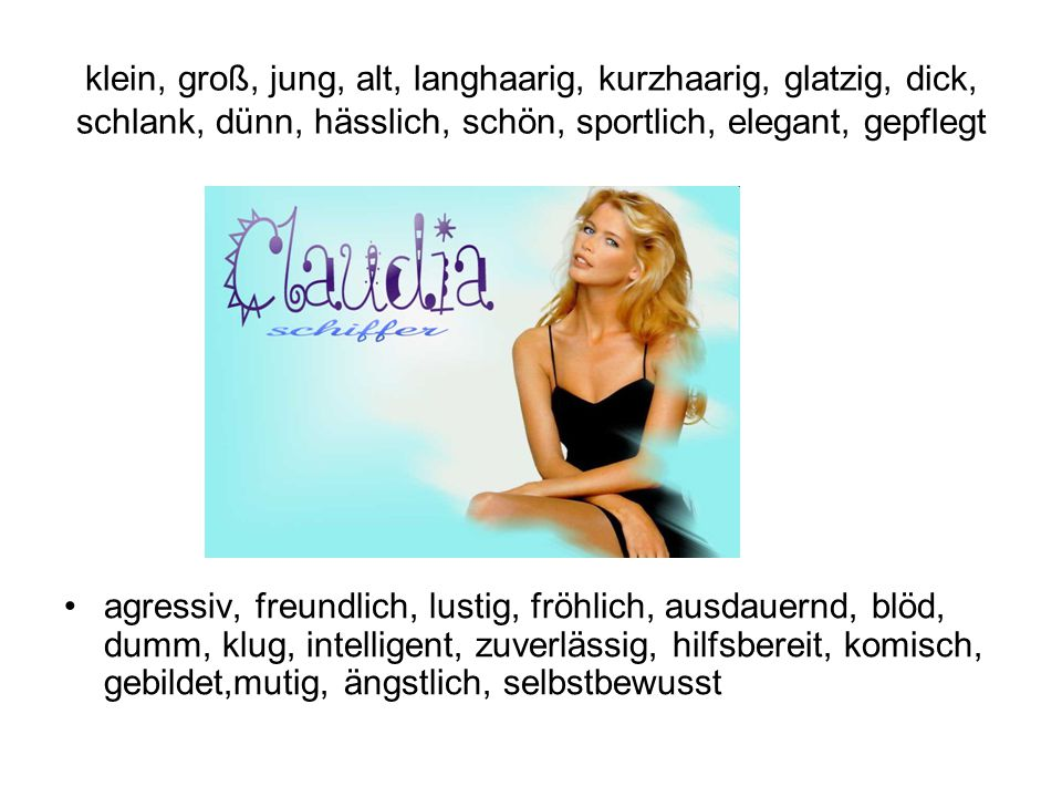 klein, groß, jung, alt, langhaarig, kurzhaarig, glatzig, dick, schlank, dünn, hässlich, schön, sportlich, elegant, gepflegt