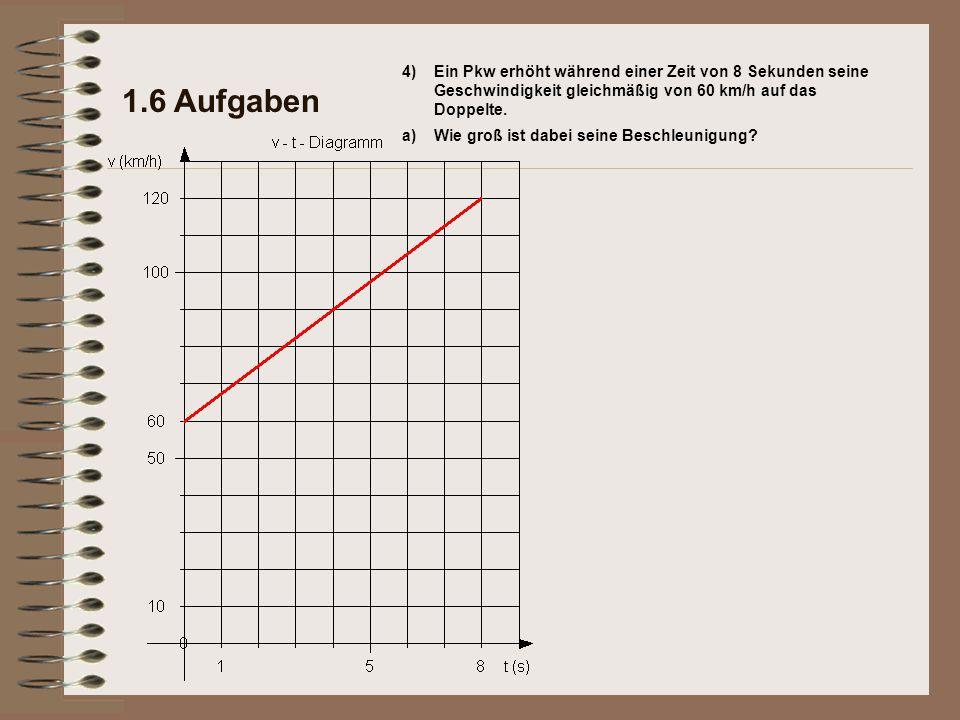 1.6 Aufgaben 4) Ein Pkw erhöht während einer Zeit von 8 Sekunden seine Geschwindigkeit gleichmäßig von 60 km/h auf das Doppelte.