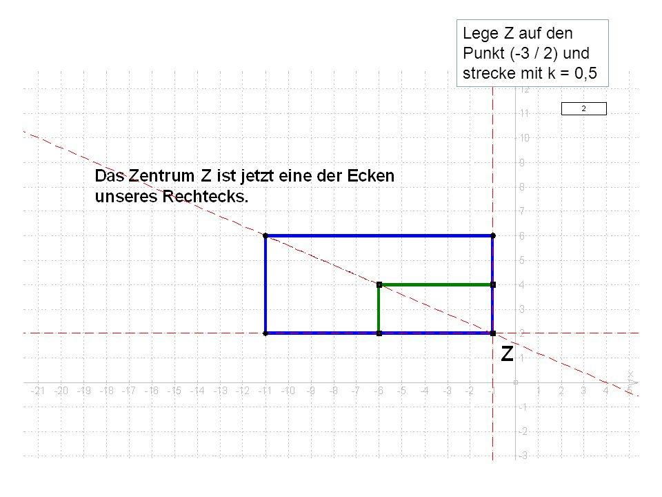 Lege Z auf den Punkt (-3 / 2) und strecke mit k = 0,5