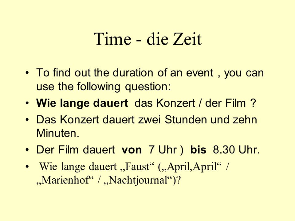 Time - die Zeit To find out the duration of an event , you can use the following question: Wie lange dauert das Konzert / der Film