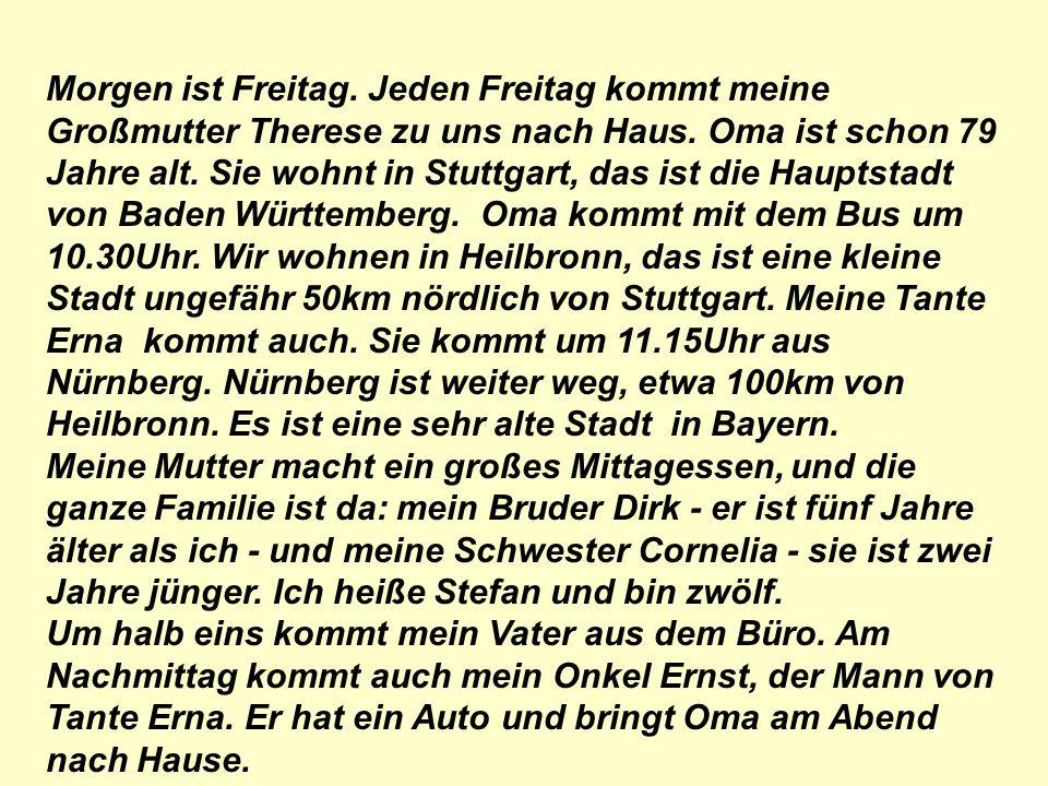 Morgen ist Freitag. Jeden Freitag kommt meine Großmutter Therese zu uns nach Haus. Oma ist schon 79 Jahre alt. Sie wohnt in Stuttgart, das ist die Hauptstadt von Baden Württemberg. Oma kommt mit dem Bus um 10.30Uhr. Wir wohnen in Heilbronn, das ist eine kleine Stadt ungefähr 50km nördlich von Stuttgart. Meine Tante Erna kommt auch. Sie kommt um 11.15Uhr aus Nürnberg. Nürnberg ist weiter weg, etwa 100km von Heilbronn. Es ist eine sehr alte Stadt in Bayern.
