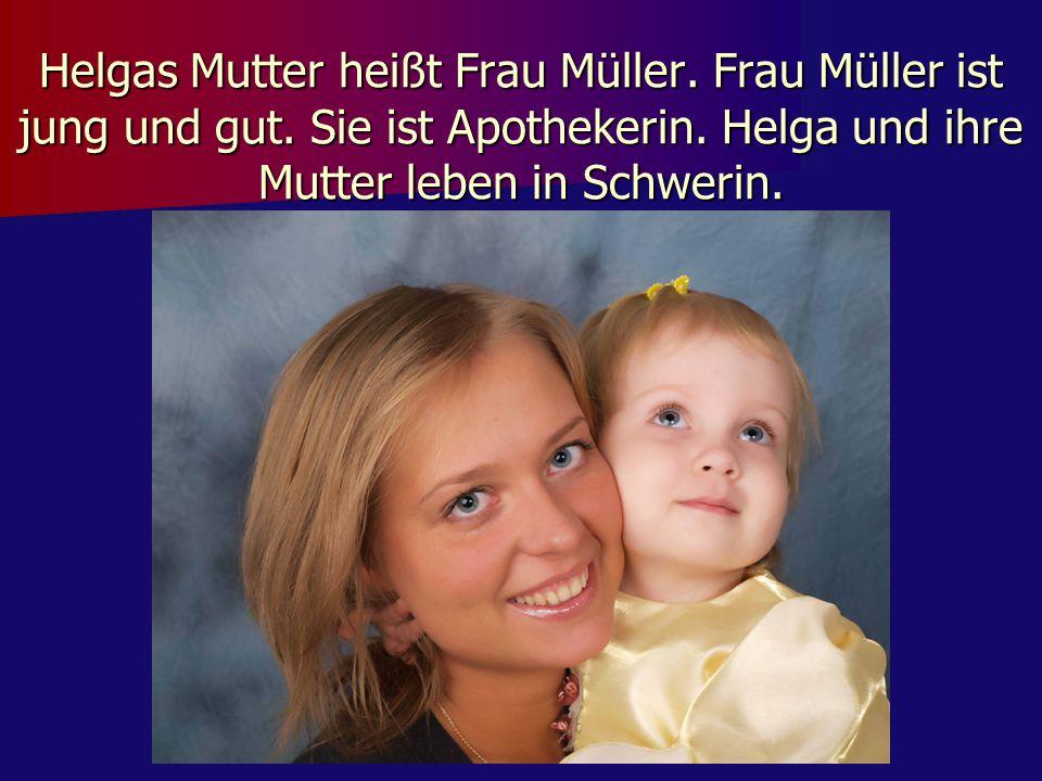 Helgas Mutter heißt Frau Müller. Frau Müller ist jung und gut