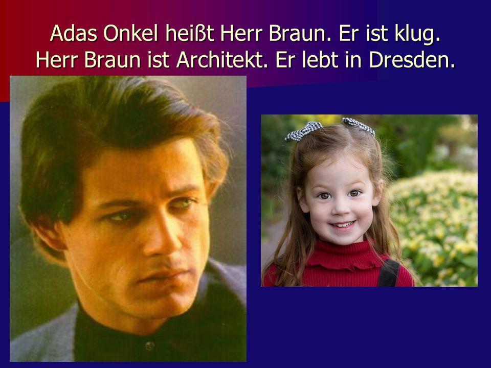 Adas Onkel heißt Herr Braun. Er ist klug. Herr Braun ist Architekt