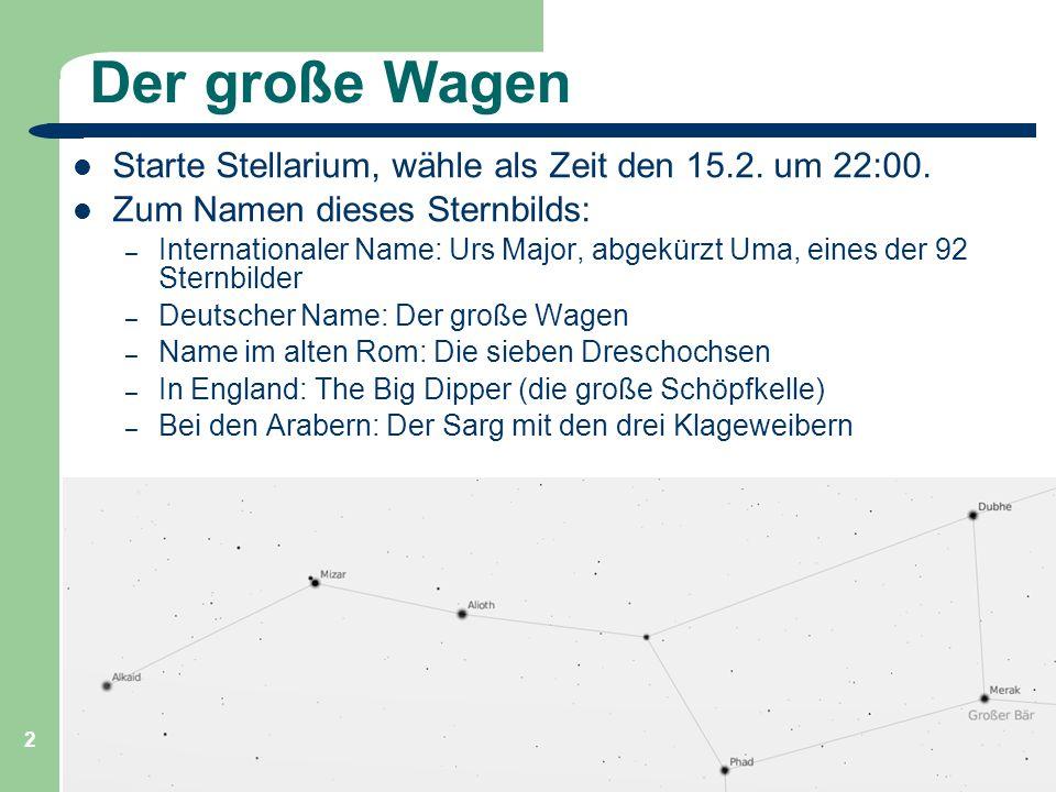 Der große Wagen Starte Stellarium, wähle als Zeit den 15.2. um 22:00.