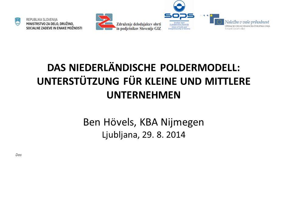 DAS NIEDERLÄNDISCHE POLDERMODELL: UNTERSTÜTZUNG FÜR KLEINE UND MITTLERE UNTERNEHMEN Ben Hövels, KBA Nijmegen Ljubljana, 29. 8. 2014