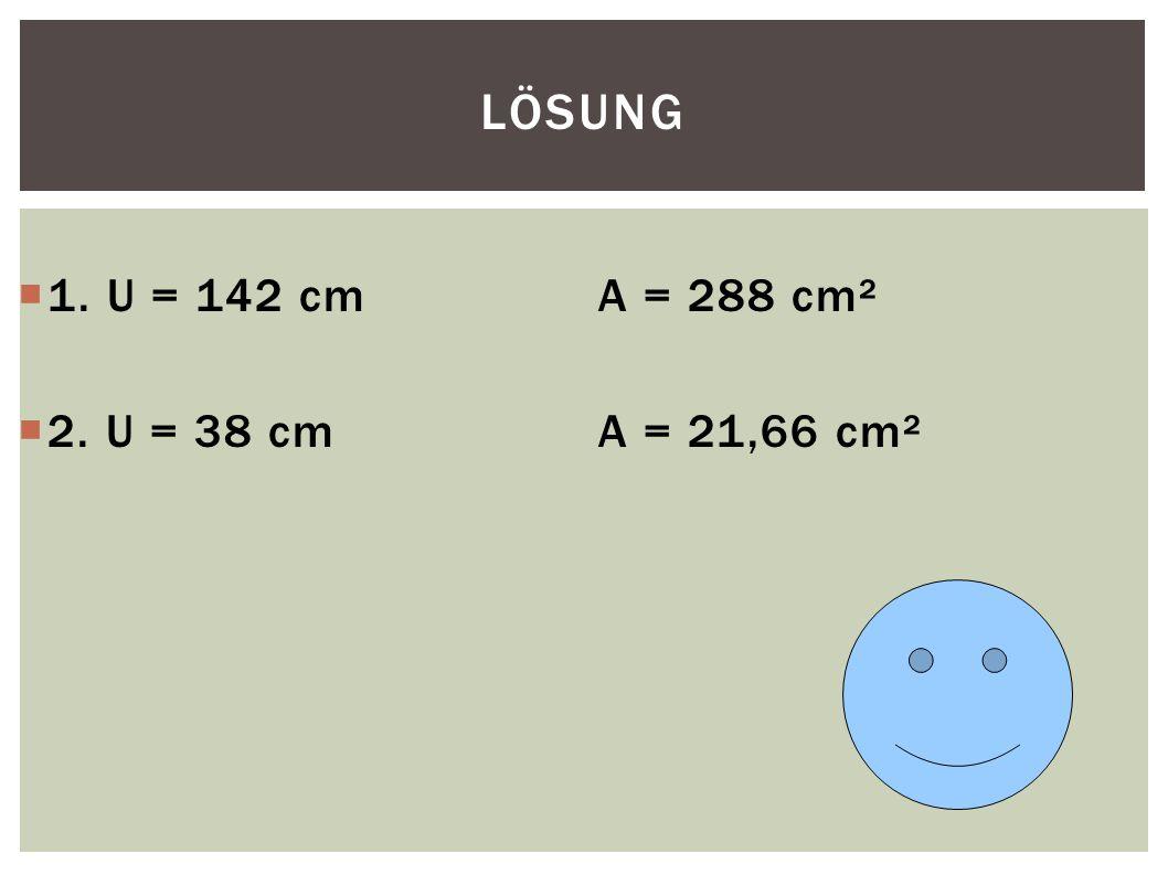 Lösung 1. U = 142 cm A = 288 cm² 2. U = 38 cm A = 21,66 cm²