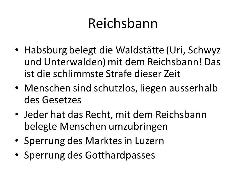 Reichsbann Habsburg belegt die Waldstätte (Uri, Schwyz und Unterwalden) mit dem Reichsbann! Das ist die schlimmste Strafe dieser Zeit.