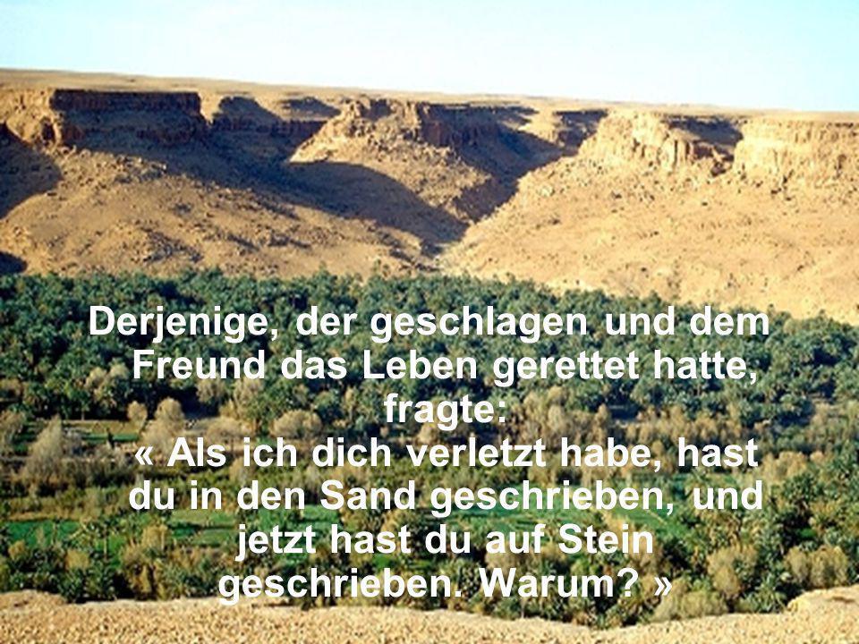 Derjenige, der geschlagen und dem Freund das Leben gerettet hatte, fragte: « Als ich dich verletzt habe, hast du in den Sand geschrieben, und jetzt hast du auf Stein geschrieben.