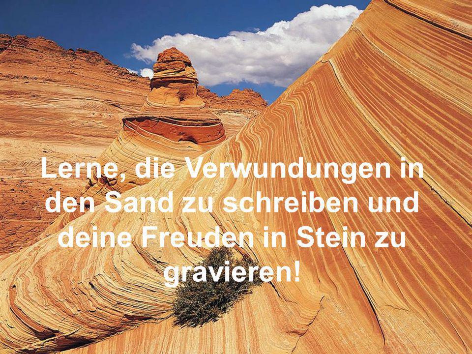 Lerne, die Verwundungen in den Sand zu schreiben und deine Freuden in Stein zu gravieren!