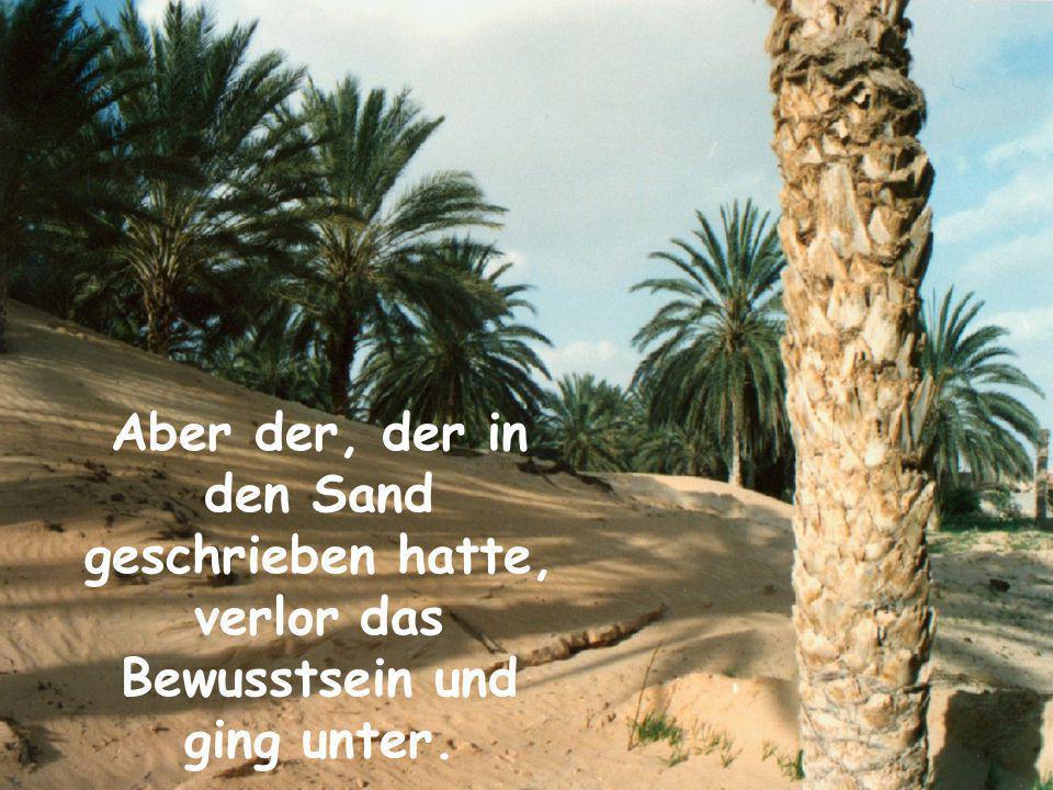 Aber der, der in den Sand geschrieben hatte, verlor das Bewusstsein und ging unter.