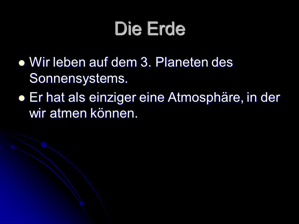 Die Erde Wir leben auf dem 3. Planeten des Sonnensystems.