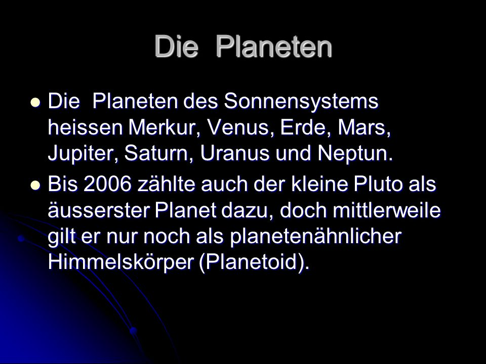Die Planeten Die Planeten des Sonnensystems heissen Merkur, Venus, Erde, Mars, Jupiter, Saturn, Uranus und Neptun.