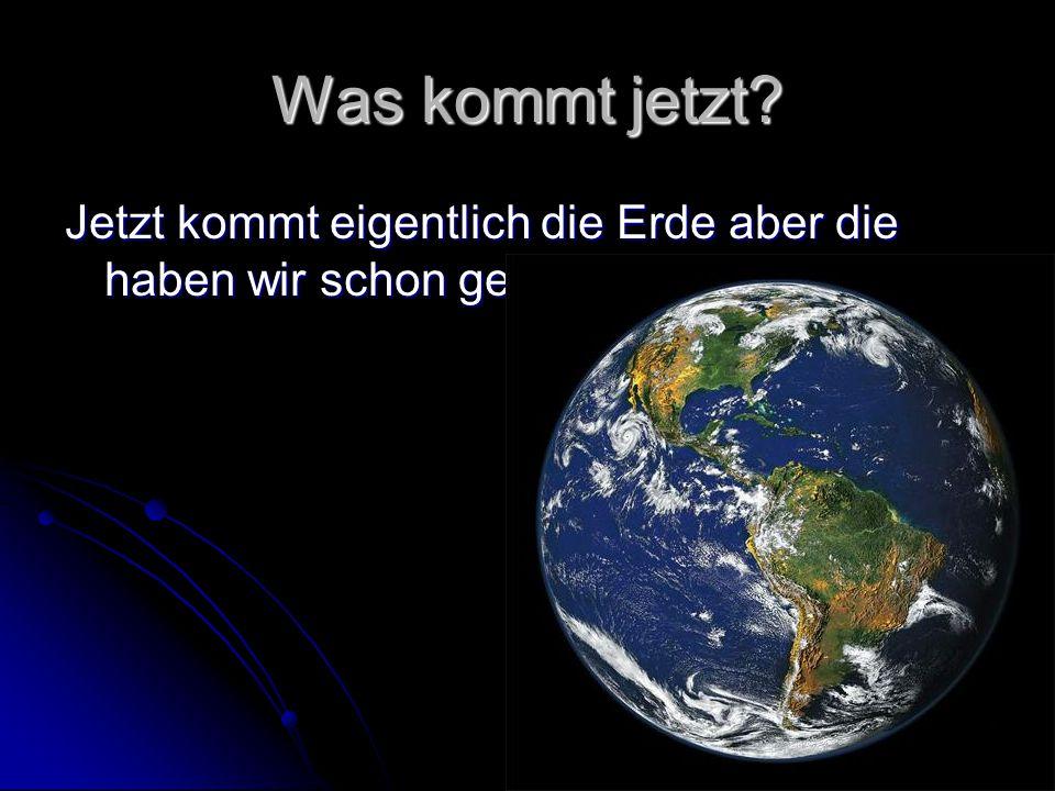 Was kommt jetzt Jetzt kommt eigentlich die Erde aber die haben wir schon gehabt!!!