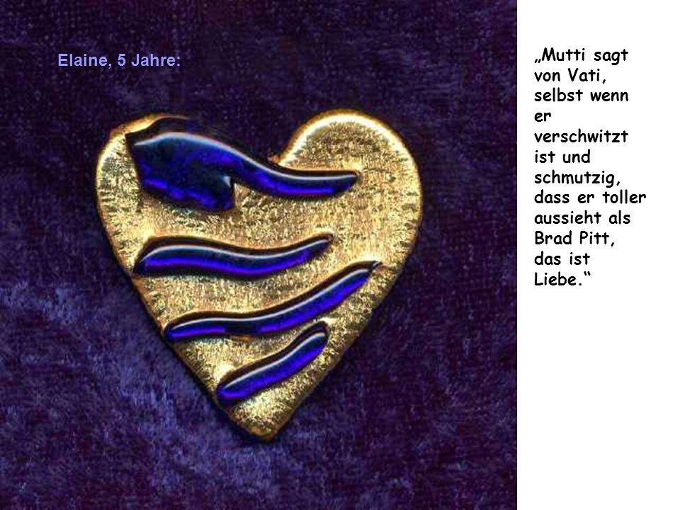 """""""Mutti sagt von Vati, selbst wenn er verschwitzt ist und schmutzig, dass er toller aussieht als Brad Pitt, das ist Liebe."""