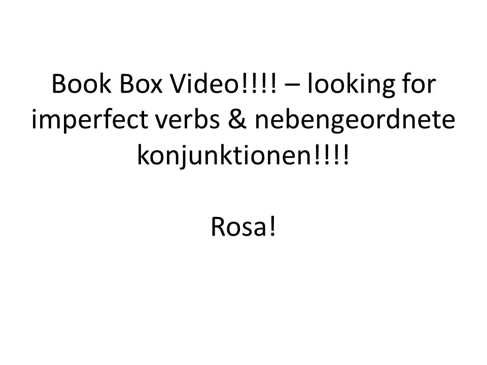 Book Box Video!!!! – looking for imperfect verbs & nebengeordnete konjunktionen!!!! Rosa!