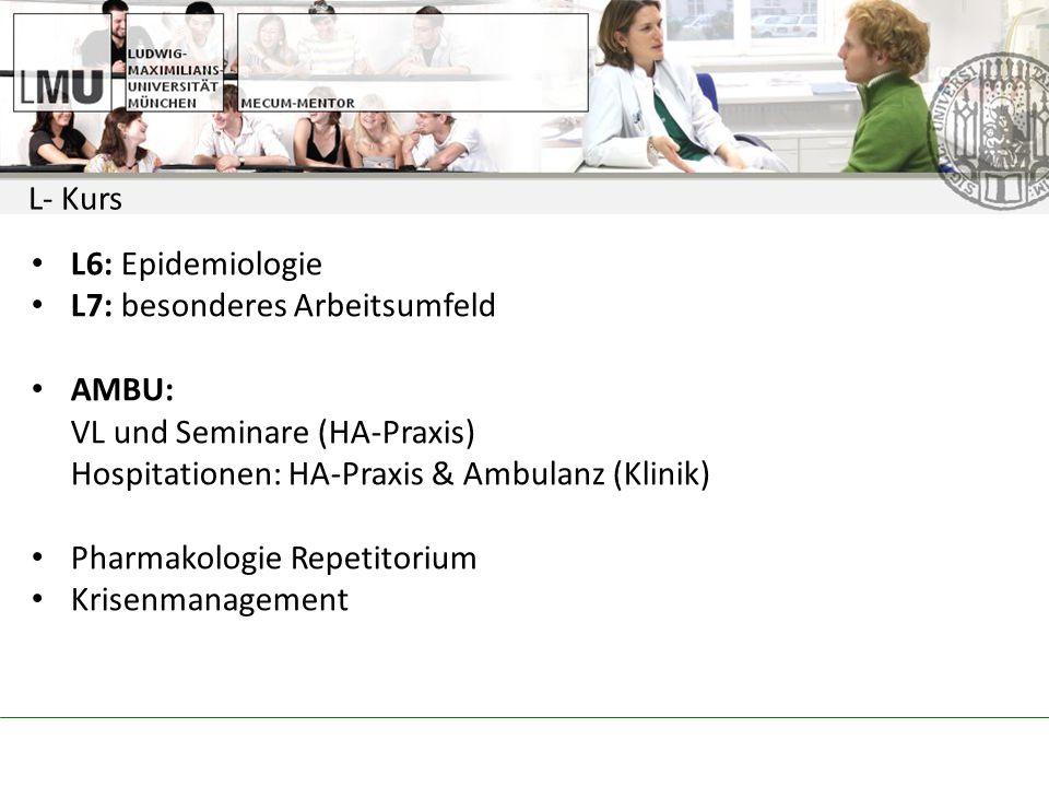 L- Kurs L6: Epidemiologie. L7: besonderes Arbeitsumfeld. AMBU: VL und Seminare (HA-Praxis) Hospitationen: HA-Praxis & Ambulanz (Klinik)