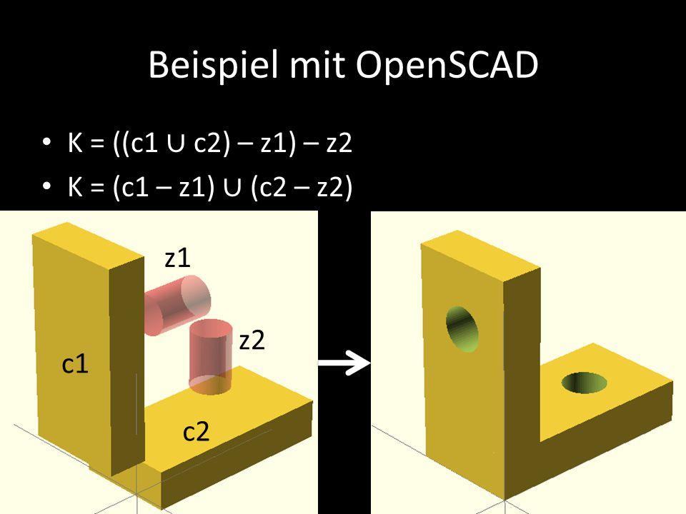 Beispiel mit OpenSCAD K = ((c1 ∪ c2) – z1) – z2