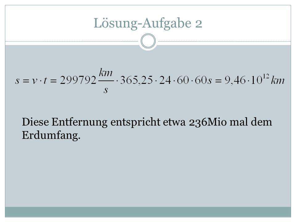 Lösung-Aufgabe 2 Diese Entfernung entspricht etwa 236Mio mal dem Erdumfang.