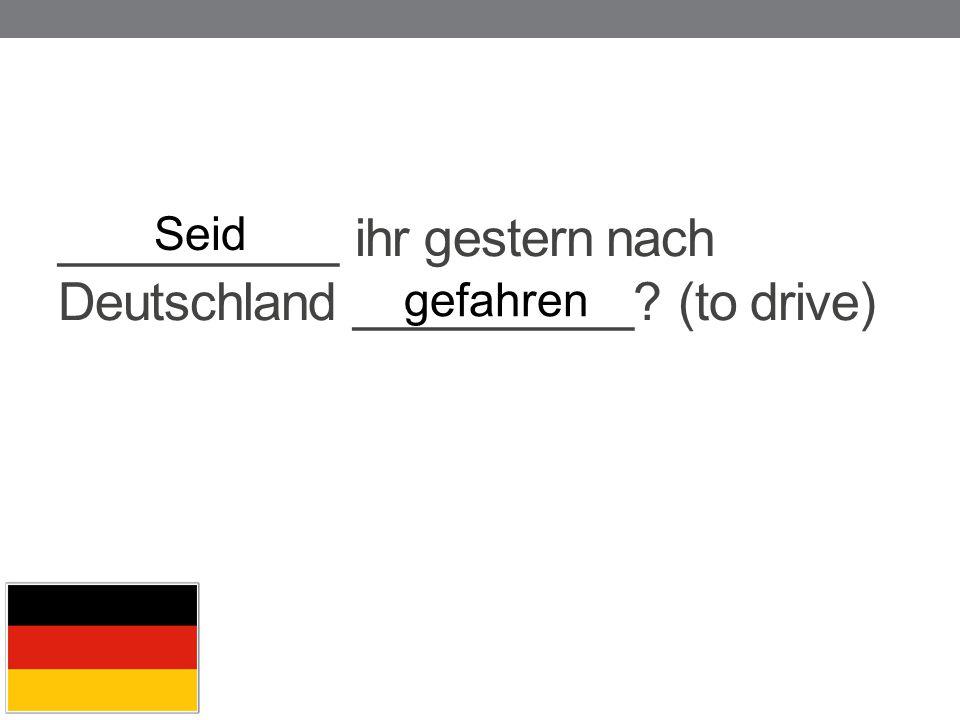 __________ ihr gestern nach Deutschland __________ (to drive)