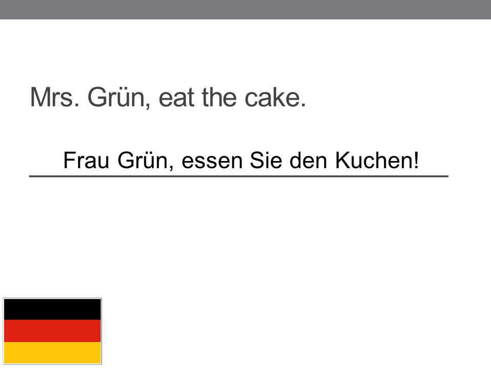 Mrs. Grün, eat the cake. _____________________________