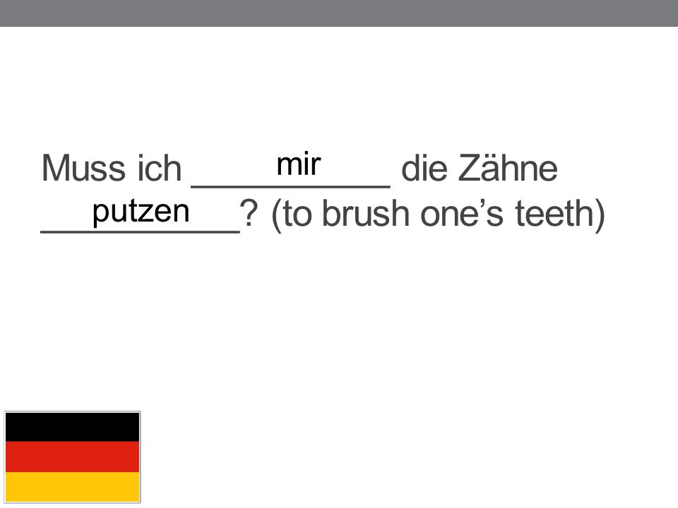 Muss ich __________ die Zähne __________ (to brush one's teeth)