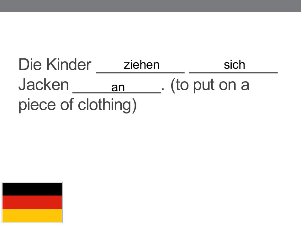 ziehen sich Die Kinder __________ __________ Jacken __________. (to put on a piece of clothing) an