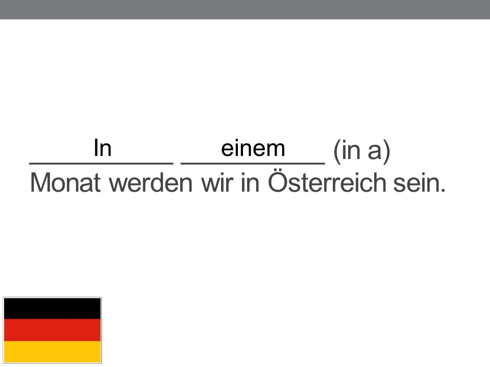 __________ __________ (in a) Monat werden wir in Österreich sein.