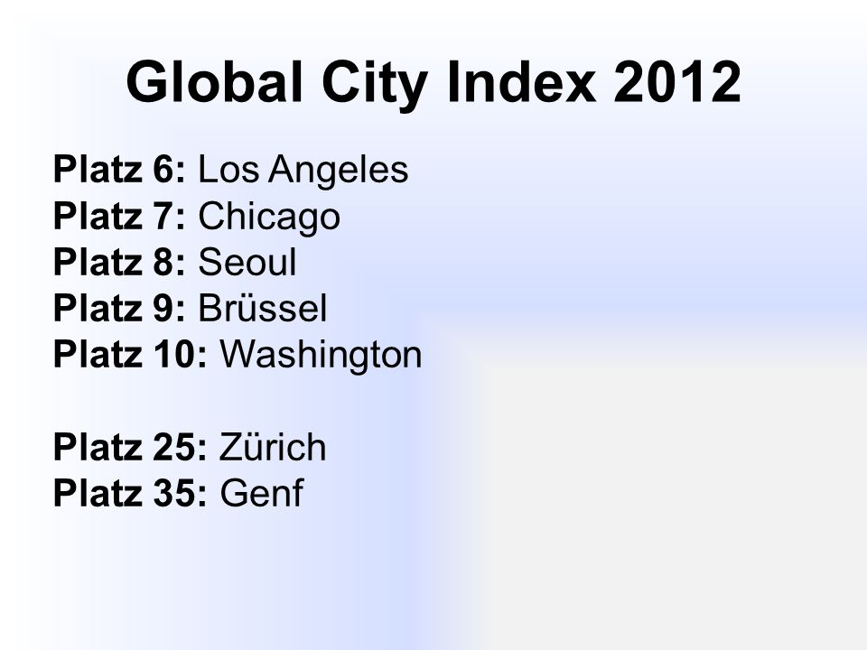 Global City Index 2012 Platz 6: Los Angeles Platz 7: Chicago Platz 8: Seoul Platz 9: Brüssel Platz 10: Washington Platz 25: Zürich Platz 35: Genf