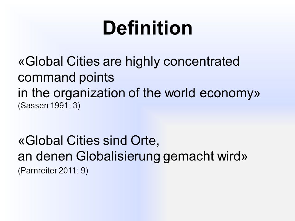 Definition «Global Cities are highly concentrated command points in the organization of the world economy» (Sassen 1991: 3)