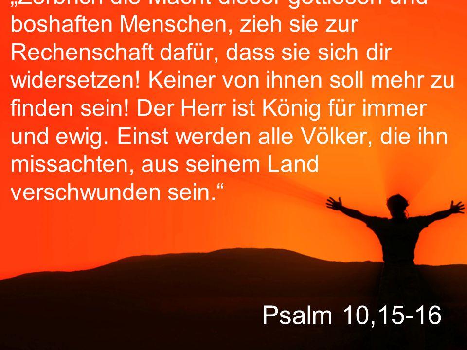 """""""Zerbrich die Macht dieser gottlosen und boshaften Menschen, zieh sie zur Rechenschaft dafür, dass sie sich dir widersetzen! Keiner von ihnen soll mehr zu finden sein! Der Herr ist König für immer und ewig. Einst werden alle Völker, die ihn missachten, aus seinem Land verschwunden sein."""