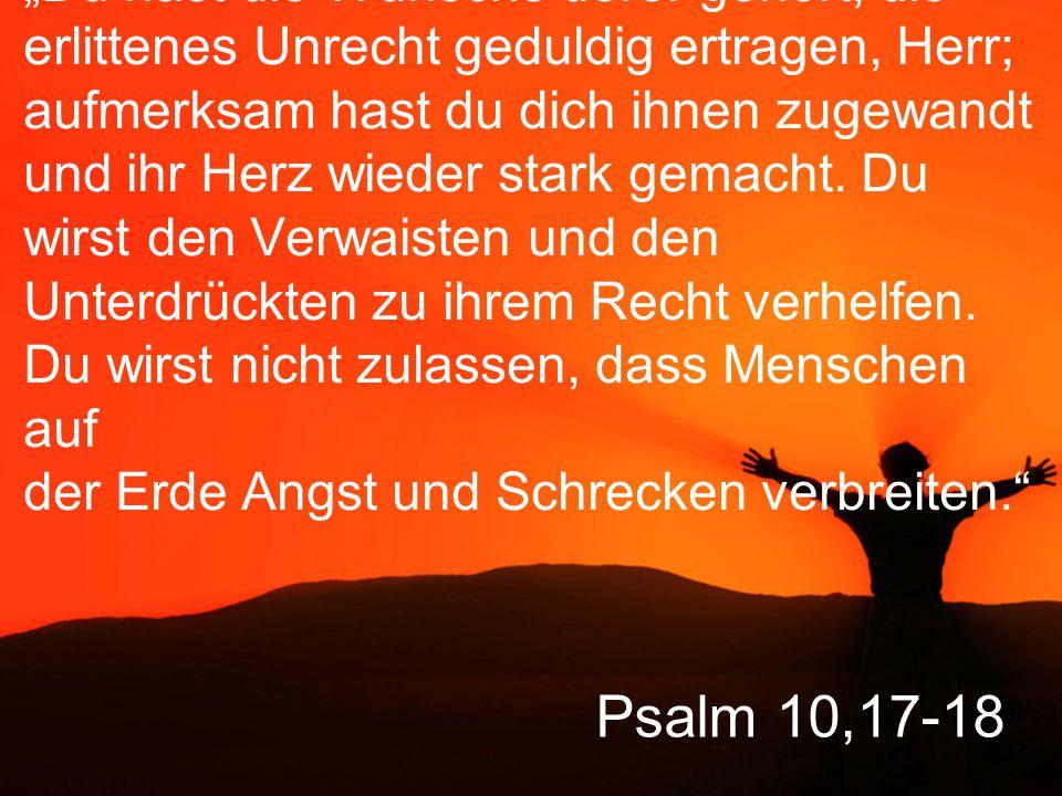 """""""Du hast die Wünsche derer gehört, die erlittenes Unrecht geduldig ertragen, Herr; aufmerksam hast du dich ihnen zugewandt und ihr Herz wieder stark gemacht. Du wirst den Verwaisten und den Unterdrückten zu ihrem Recht verhelfen. Du wirst nicht zulassen, dass Menschen auf der Erde Angst und Schrecken verbreiten."""
