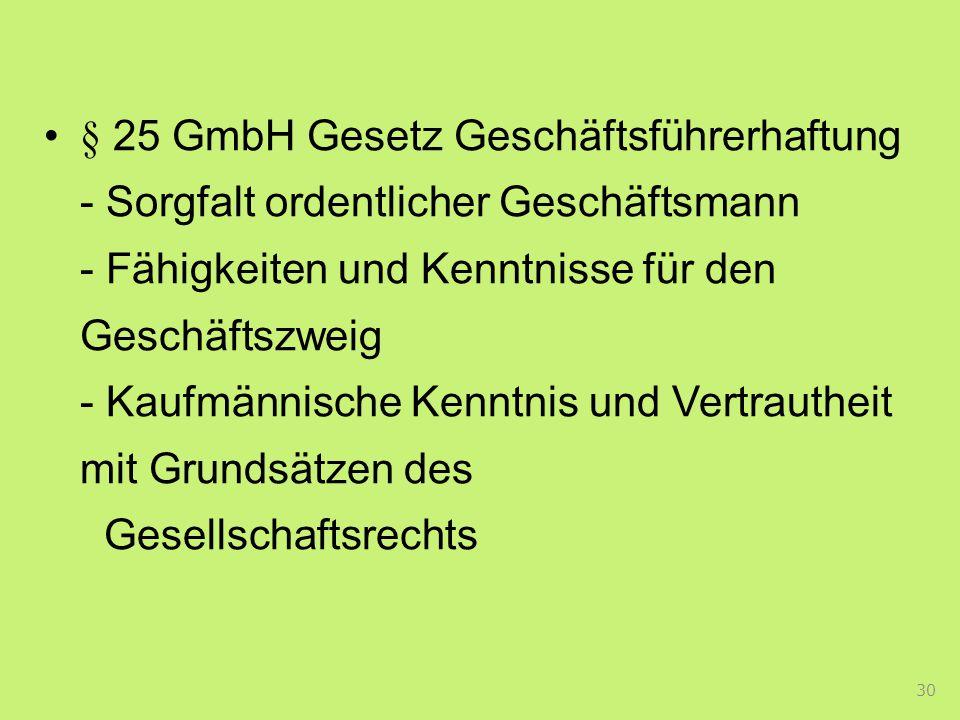 § 25 GmbH Gesetz Geschäftsführerhaftung - Sorgfalt ordentlicher Geschäftsmann - Fähigkeiten und Kenntnisse für den Geschäftszweig - Kaufmännische Kenntnis und Vertrautheit mit Grundsätzen des Gesellschaftsrechts