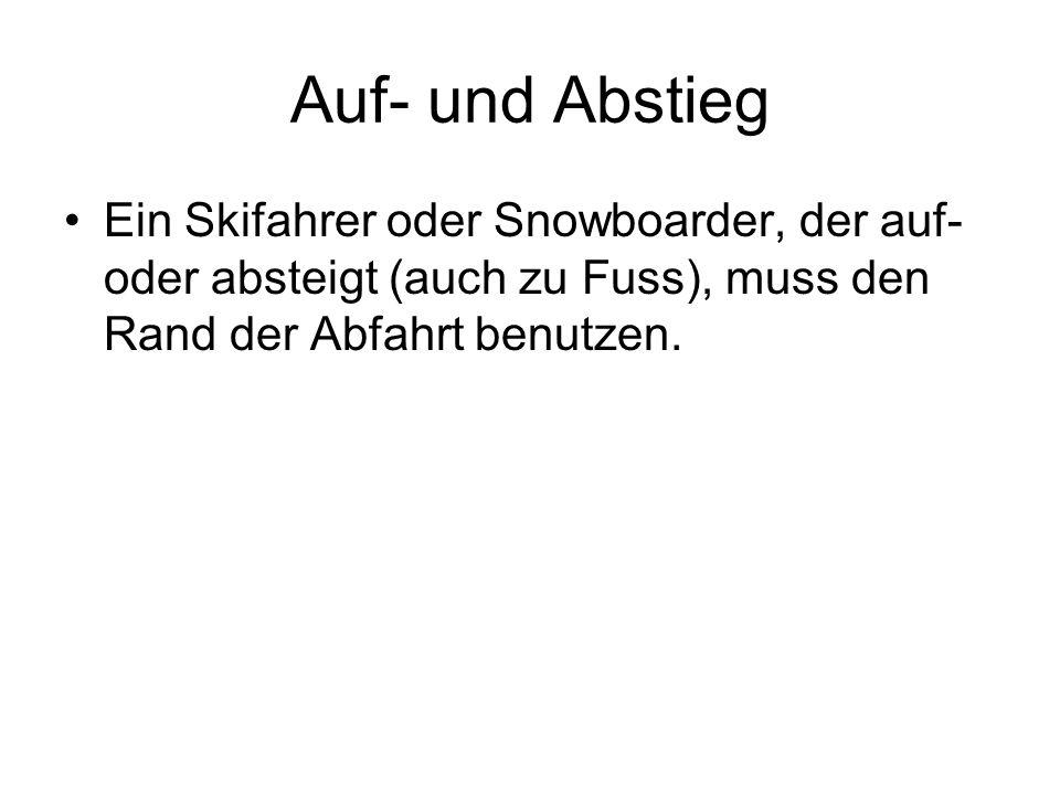 Auf- und Abstieg Ein Skifahrer oder Snowboarder, der auf- oder absteigt (auch zu Fuss), muss den Rand der Abfahrt benutzen.