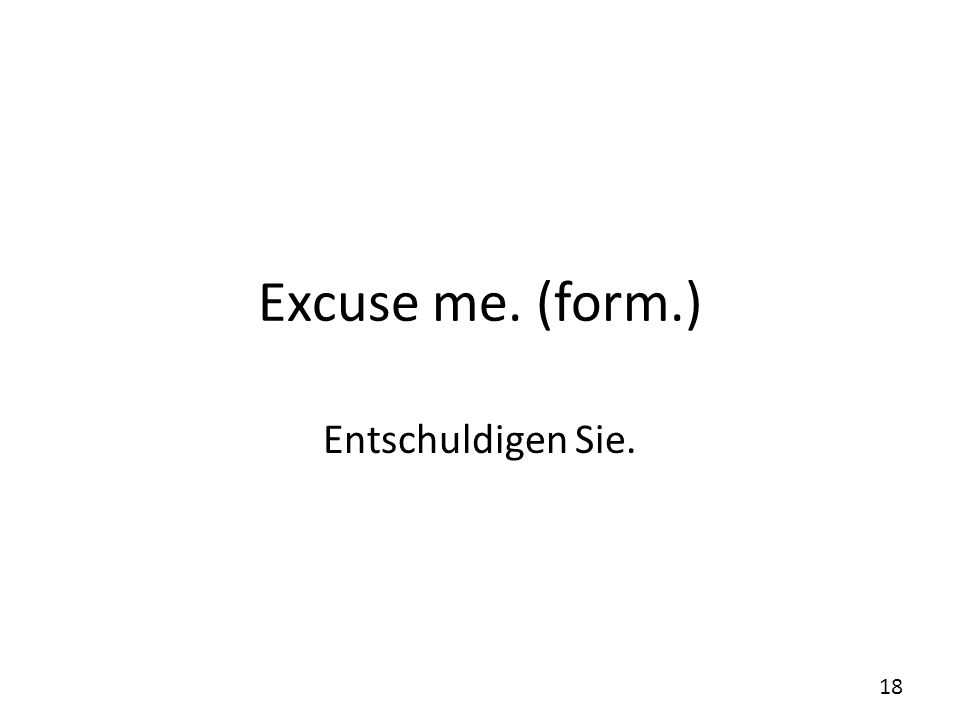 Excuse me. (form.) Entschuldigen Sie.