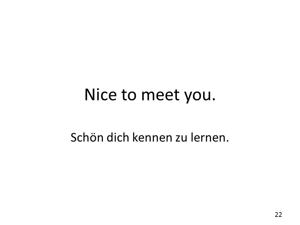 Schön dich kennen zu lernen.