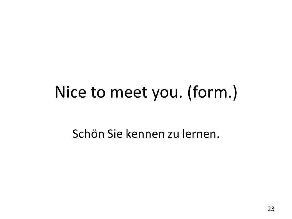 Schön Sie kennen zu lernen.