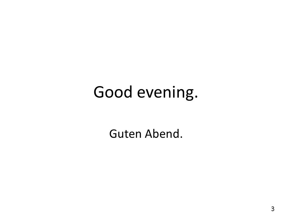 Good evening. Guten Abend.