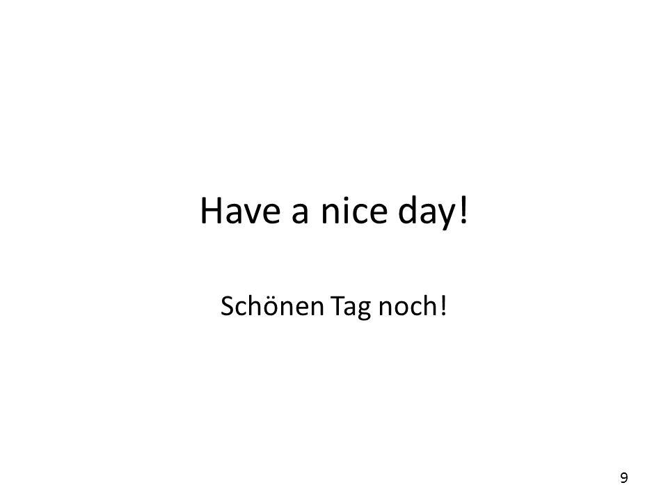 Have a nice day! Schönen Tag noch!
