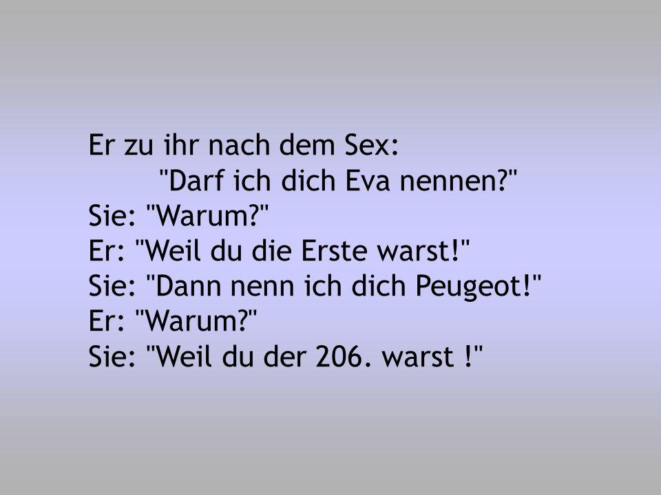 Er zu ihr nach dem Sex: Darf ich dich Eva nennen Sie: Warum Er: Weil du die Erste warst! Sie: Dann nenn ich dich Peugeot!