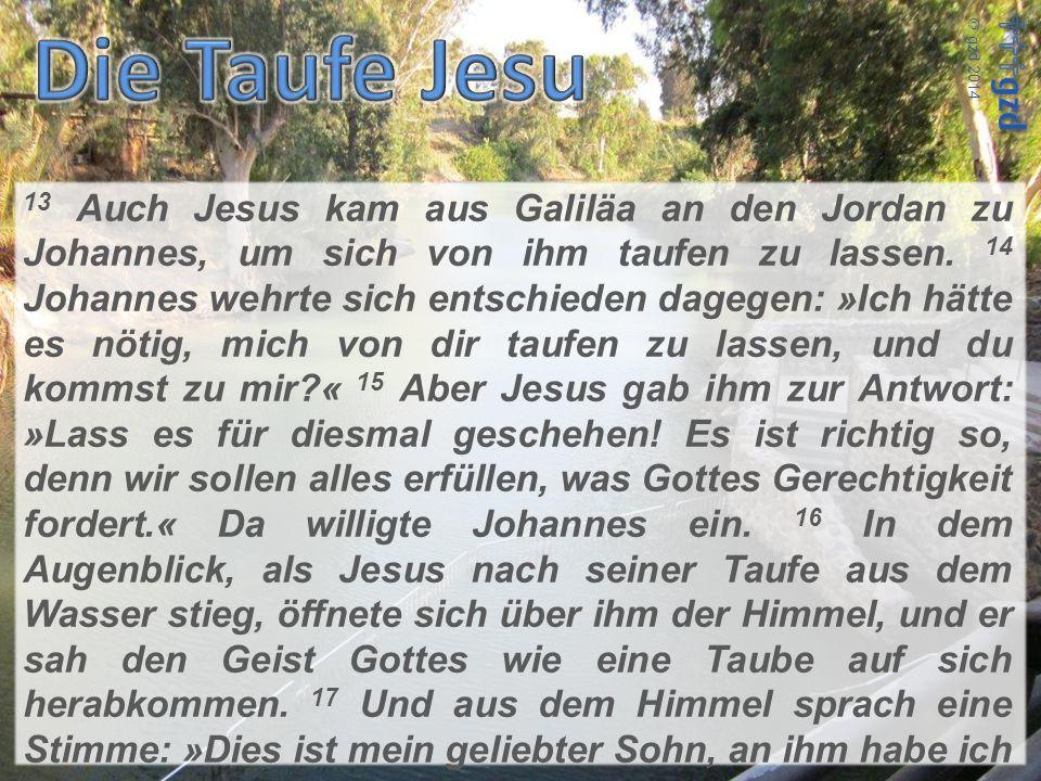 13 Auch Jesus kam aus Galiläa an den Jordan zu Johannes, um sich von ihm taufen zu lassen. 14 Johannes wehrte sich entschieden dagegen: »Ich hätte es nötig, mich von dir taufen zu lassen, und du kommst zu mir « 15 Aber Jesus gab ihm zur Antwort: »Lass es für diesmal geschehen! Es ist richtig so, denn wir sollen alles erfüllen, was Gottes Gerechtigkeit fordert.« Da willigte Johannes ein. 16 In dem Augenblick, als Jesus nach seiner Taufe aus dem Wasser stieg, öffnete sich über ihm der Himmel, und er sah den Geist Gottes wie eine Taube auf sich herabkommen. 17 Und aus dem Himmel sprach eine Stimme: »Dies ist mein geliebter Sohn, an ihm habe ich Freude.«