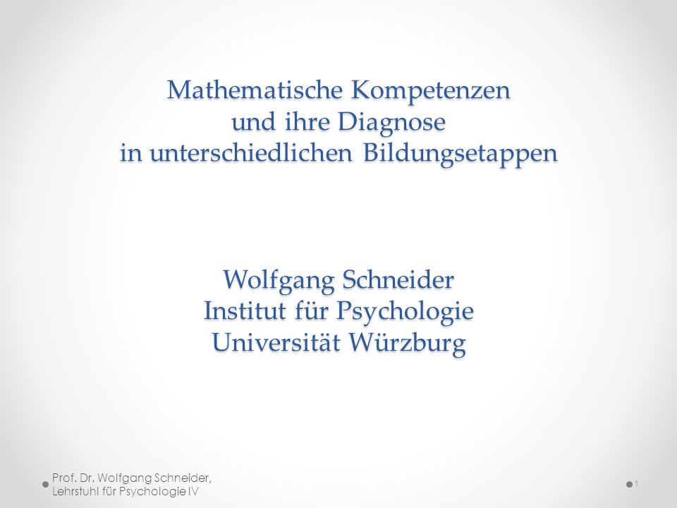 Mathematische Kompetenzen und ihre Diagnose in unterschiedlichen Bildungsetappen Wolfgang Schneider Institut für Psychologie Universität Würzburg
