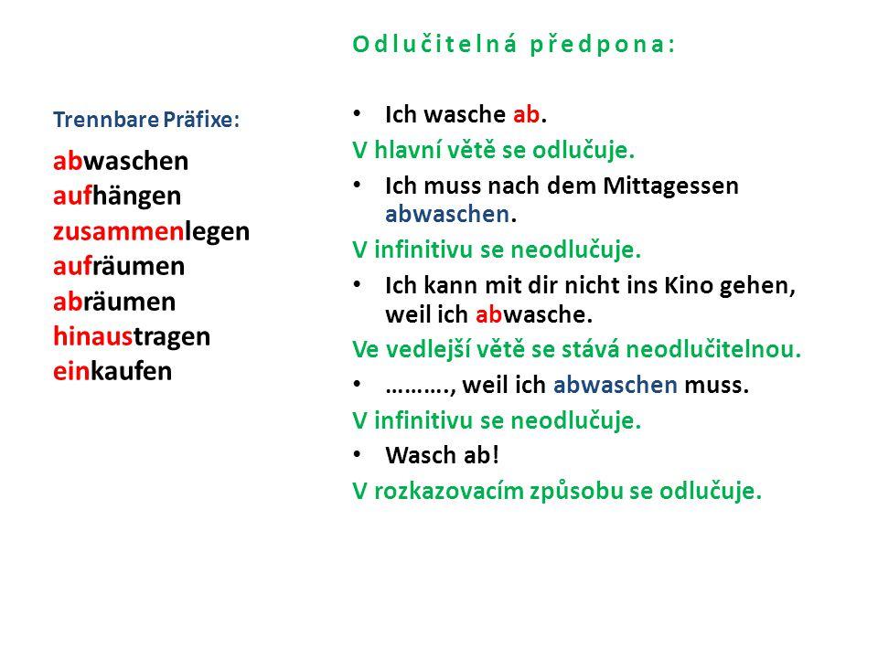 Trennbare Präfixe: Odlučitelná předpona: Ich wasche ab. V hlavní větě se odlučuje. Ich muss nach dem Mittagessen abwaschen.