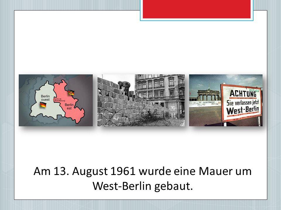 Am 13. August 1961 wurde eine Mauer um West-Berlin gebaut.