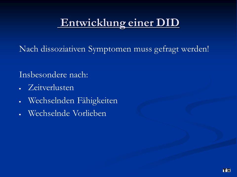 Entwicklung einer DID Nach dissoziativen Symptomen muss gefragt werden! Insbesondere nach: Zeitverlusten.