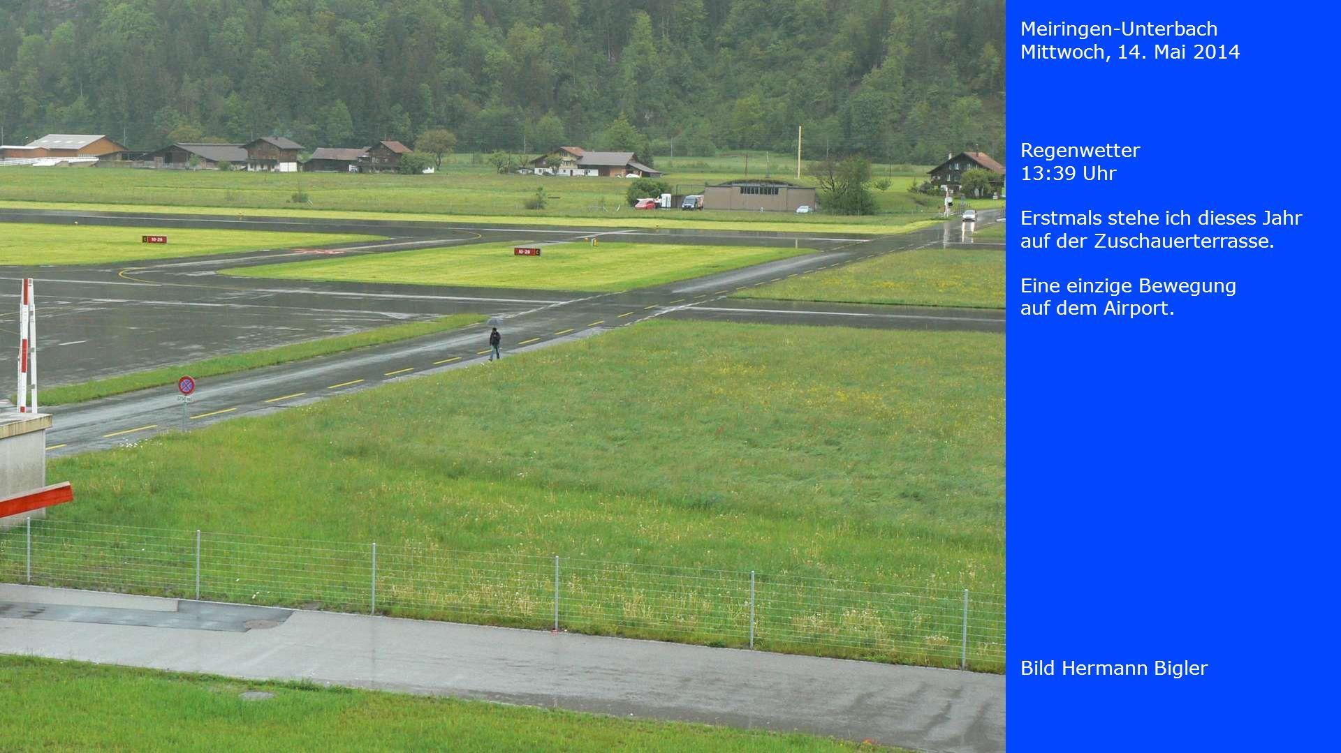 Meiringen-Unterbach Mittwoch, 14. Mai 2014. Regenwetter. 13:39 Uhr. Erstmals stehe ich dieses Jahr auf der Zuschauerterrasse.